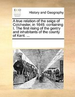 A True Relation Of The Seige Of Colchester, In 1648: Containing I. The First Rising Of The Gentry And Inhabitants Of The County Of