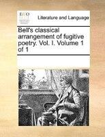 Bell's Classical Arrangement Of Fugitive Poetry. Vol. I.  Volume 1 Of 1