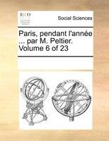 Paris, Pendant L'année ... Par M. Peltier.  Volume 6 Of 23