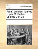 Paris, Pendant L'année ... Par M. Peltier.  Volume 9 Of 23