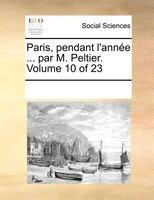 Paris, Pendant L'année ... Par M. Peltier.  Volume 10 Of 23