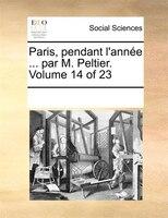Paris, Pendant L'année ... Par M. Peltier.  Volume 14 Of 23