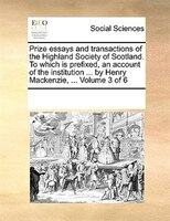 Prize Essays And Transactions Of The Highland Society Of Scotland. To Which Is Prefixed, An Account Of The Institution ... By Henr