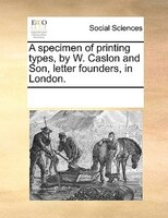 A Specimen Of Printing Types, By W. Caslon And Son, Letter Founders, In London.