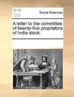 A Letter To The Committee Of Twenty-five Proprietors Of India Stock.