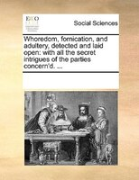 Whoredom, Fornication, And Adultery, Detected And Laid Open: With All The Secret Intrigues Of The Parties Concern'd. ...