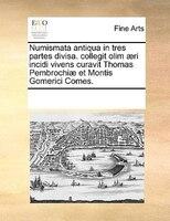 Numismata Antiqua In Tres Partes Divisa. Collegit Olim AEri Incidi Vivens Curavit Thomas Pembrochiae Et Montis Gomerici Comes.