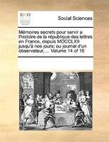Mémoires Secrets Pour Servir A L'histoire De La République Des Lettres En France, Depuis Mdcclxii Jusqu'à Nos Jours; Ou Journal D'