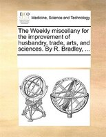 The Weekly Miscellany For The Improvement Of Husbandry, Trade, Arts, And Sciences. By R. Bradley, ...