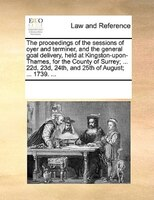 The Proceedings Of The Sessions Of Oyer And Terminer, And The General Goal Delivery, Held At Kingston-upon-thames, For The County