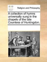 A Collection Of Hymns Universally Sung In The Chapels Of The Late Countess Of Huntingdon.