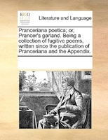 Pranceriana Poetica; Or, Prancer's Garland. Being A Collection Of Fugitive Poems, Written Since The Publication Of Pranceriana And