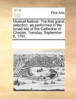 Musical Festival. The First Grand Selection, As Performed In The Broad Isle Of The Cathedral Of Chester, Tuesday, September 6, 179