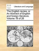 The English Review, Or An Abstract Of English And Foreign Literature.  Volume 19 Of 26