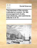 Transactions Of The Society, Instituted At London, For The Encouragement Of Arts, Manufactures, And Commerce.  Volume 5 Of 19