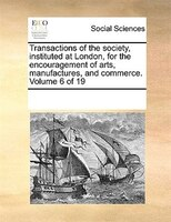 Transactions Of The Society, Instituted At London, For The Encouragement Of Arts, Manufactures, And Commerce.  Volume 6 Of 19
