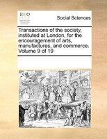 Transactions Of The Society, Instituted At London, For The Encouragement Of Arts, Manufactures, And Commerce.  Volume 9 Of 19