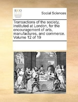 Transactions Of The Society, Instituted At London, For The Encouragement Of Arts, Manufactures, And Commerce.  Volume 12 Of 19