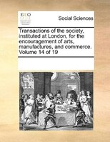 Transactions Of The Society, Instituted At London, For The Encouragement Of Arts, Manufactures, And Commerce.  Volume 14 Of 19