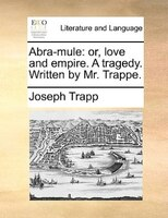 Abra-mule: Or, Love And Empire. A Tragedy. Written By Mr. Trappe.
