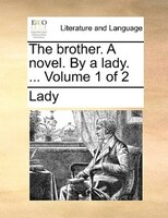 The Brother. A Novel. By A Lady. ...  Volume 1 Of 2
