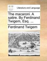 The Macaroni. A Satire. By Ferdinand Twigem, Esq. ...