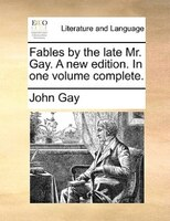 Fables By The Late Mr. Gay. A New Edition. In One Volume Complete.
