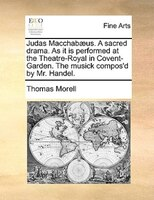 Judas Macchabaeus. A Sacred Drama. As It Is Performed At The Theatre-royal In Covent-garden. The Musick Compos'd By Mr. Handel.