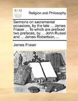 Sermons On Sacramental Occasions, By The Late ... James Fraser ... To Which Are Prefixed Two Prefaces, By ... John Russel And ...