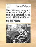 Vox Stellarum; Being An Almanack For The Year Of Human Redemption 1708, ... By Francis Moore, ...