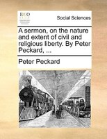 A Sermon, On The Nature And Extent Of Civil And Religious Liberty. By Peter Peckard, ...