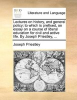 Lectures On History, And General Policy; To Which Is Prefixed, An Essay On A Course Of Liberal Education For Civil And Active Life