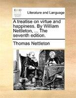 A Treatise On Virtue And Happiness. By William Nettleton, ... The Seventh Edition.
