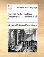 Ouvres De M. Boileau Despreaux. ...  Volume 1 Of 2