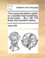 The Young Secretary's Guide: Or, A Speedy Help To Learning. In Two Parts. ... By J. Hill. The Three And Twentieth Edition.