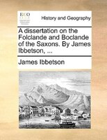 A Dissertation On The Folclande And Boclande Of The Saxons. By James Ibbetson, ...
