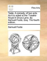 Taste. A Comedy, Of Two Acts. As It Is Acted At The Theatre-royal In Drury-lane. By Samuel Foote, Esq. The Fourth Edition.