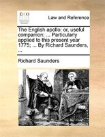 The English Apollo: Or, Useful Companion: ... Particularly Applied To This Present Year 1775; ... By Richard Saunders,
