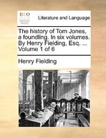 The History Of Tom Jones, A Foundling. In Six Volumes. By Henry Fielding, Esq. ...  Volume 1 Of 6