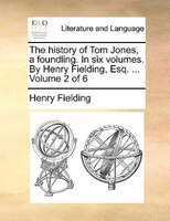 The History Of Tom Jones, A Foundling. In Six Volumes. By Henry Fielding, Esq. ...  Volume 2 Of 6