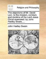 The Objections Of Mr. David Levi, To The Mission, Conduct, And Doctrine Of The Lord Jesus Christ Examined: By John Hadley Swain, .