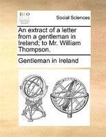An Extract Of A Letter From A Gentleman In Ireland; To Mr. William Thompson.