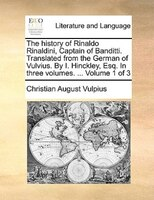 The History Of Rinaldo Rinaldini, Captain Of Banditti. Translated From The German Of Vulvius. By I. Hinckley, Esq. In Three Volume