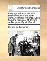 A Voyage To The Moon: With Some Account Of The Solar World. A Comical Romance. Done From The French Of M. Cyrano De Berge