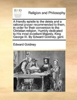 A Friendly Epistle To The Deists And A Rational Prayer Recommended To Them, In Order For Their Conversion To The Christian Religio