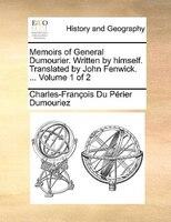 Memoirs Of General Dumourier. Written By Himself. Translated By John Fenwick. ...  Volume 1 Of 2