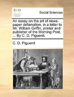 An Essay On The Art Of News-paper Defamation, In A Letter To Mr. William Griffin, Printer And Publisher Of The Morning Post, ... B