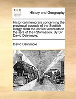 Historical Memorials Concerning The Provincial Councils Of The Scottish Clergy, From The Earliest Accounts To The AEra Of The Refo