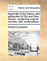 Appendix To The History And Antiquities Of Old And New Sarum: Containing Original Records, With Observations.
