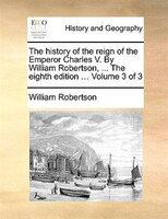 The History Of The Reign Of The Emperor Charles V. By William Robertson, ... The Eighth Edition ... Volume 3 Of 3
